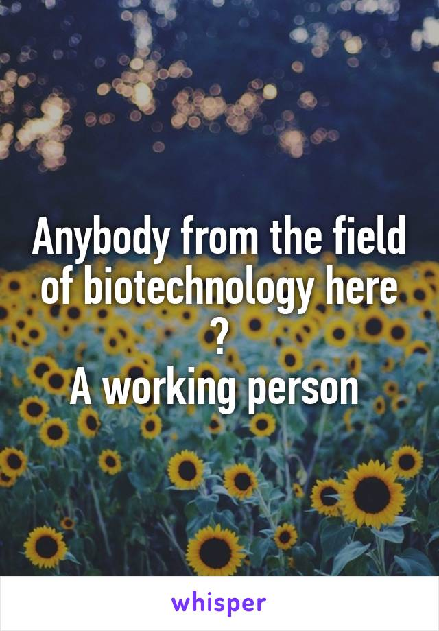Anybody from the field of biotechnology here ? A working person