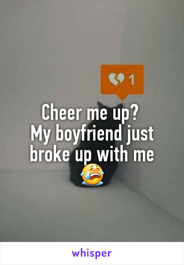 Cheer me up?  My boyfriend just broke up with me 😭