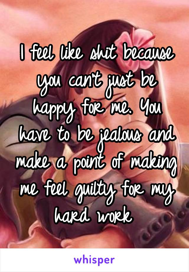 I feel like shit because you can't just be happy for me. You have to be jealous and make a point of making me feel guilty for my hard work