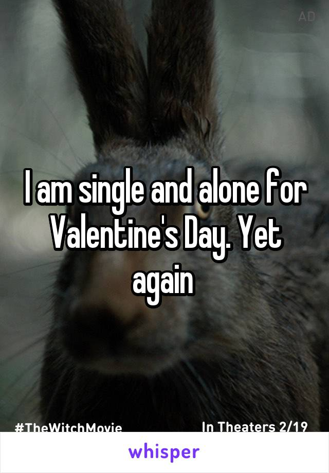 I am single and alone for Valentine's Day. Yet again