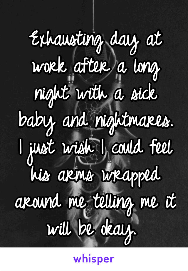 Exhausting day at work after a long night with a sick baby and nightmares. I just wish I could feel his arms wrapped around me telling me it will be okay.
