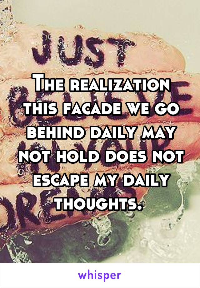 The realization this facade we go behind daily may not hold does not escape my daily thoughts.