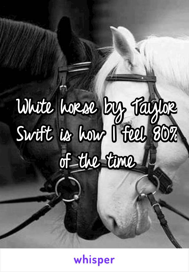 White horse by Taylor Swift is how I feel 80% of the time