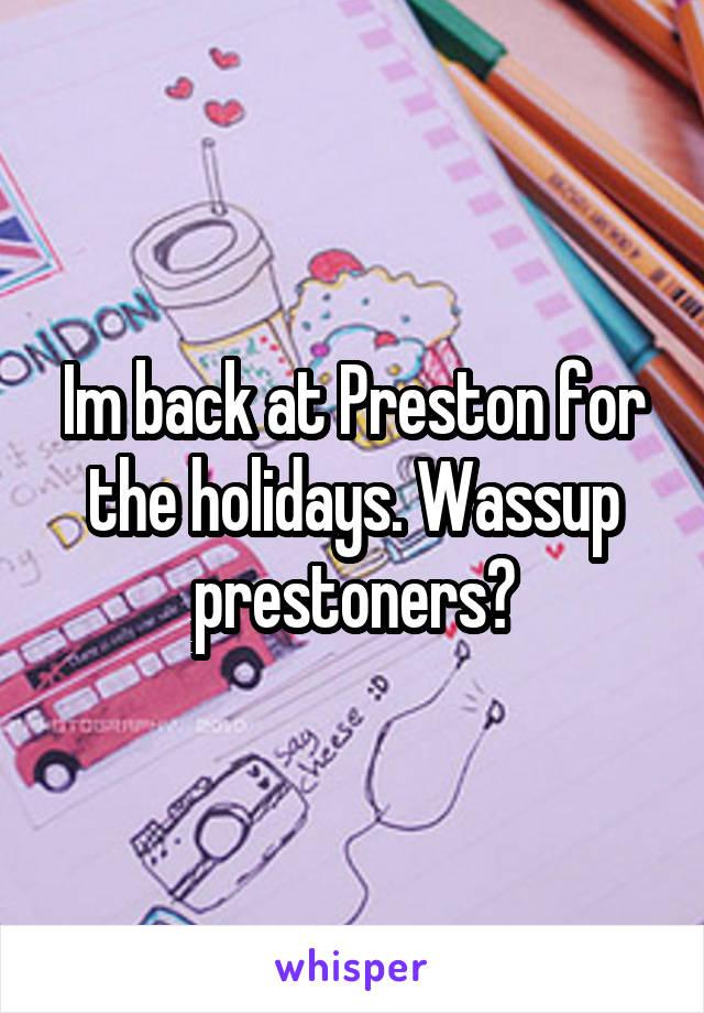 Im back at Preston for the holidays. Wassup prestoners?