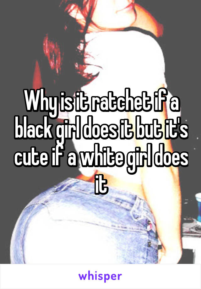 Why is it ratchet if a black girl does it but it's cute if a white girl does it