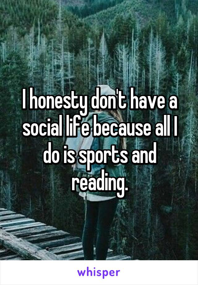 I honesty don't have a social life because all I do is sports and reading.