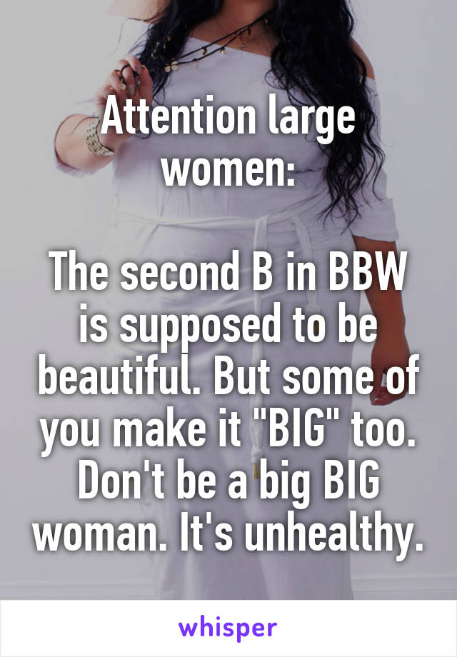 "Attention large women:  The second B in BBW is supposed to be beautiful. But some of you make it ""BIG"" too. Don't be a big BIG woman. It's unhealthy."