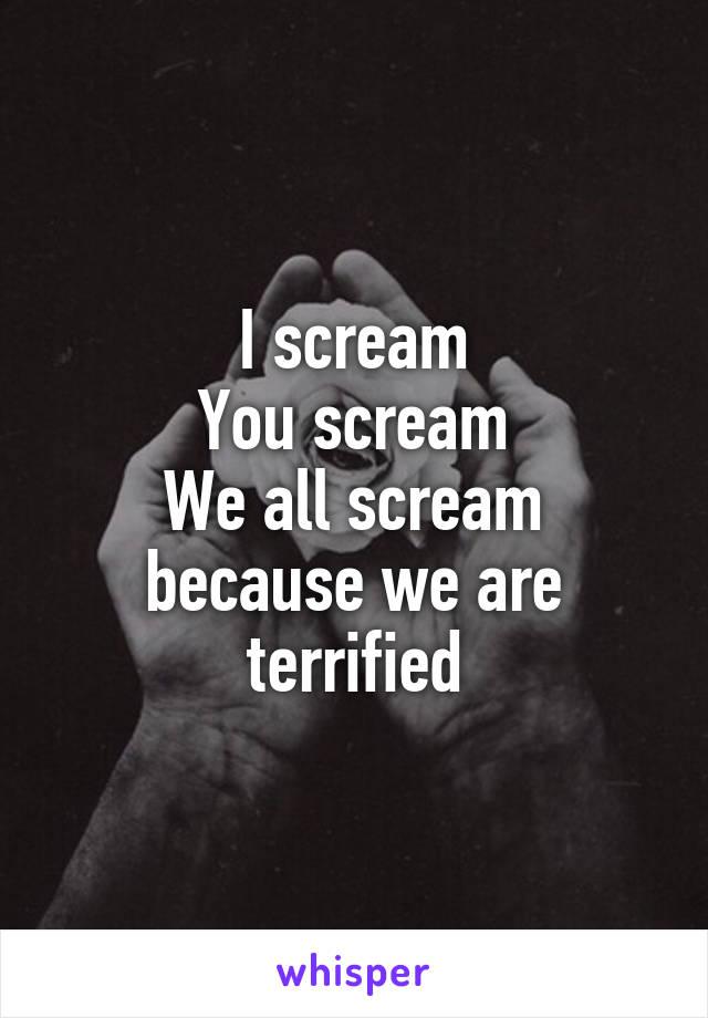 I scream You scream We all scream because we are terrified