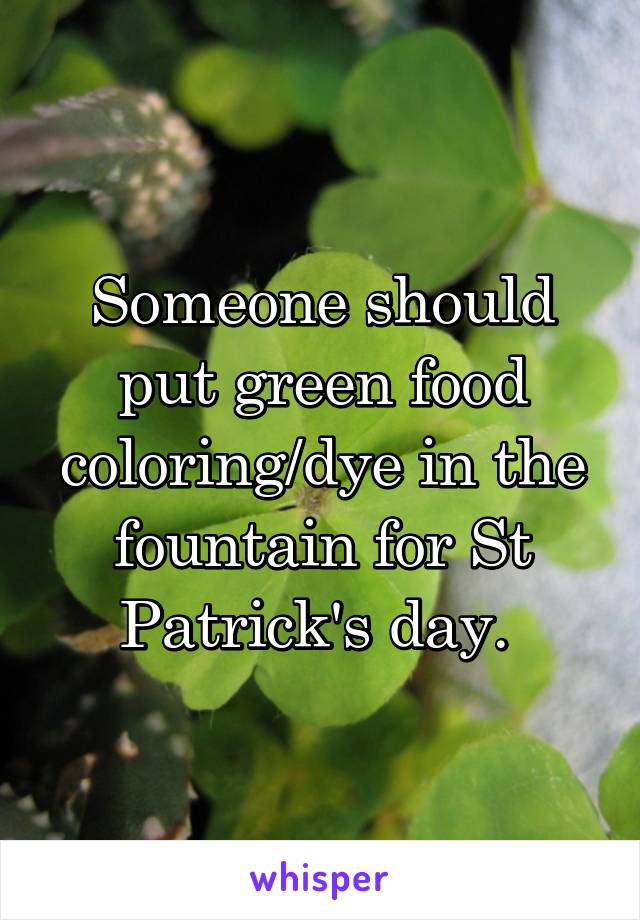 Someone should put green food coloring/dye in the fountain for St Patrick's day.