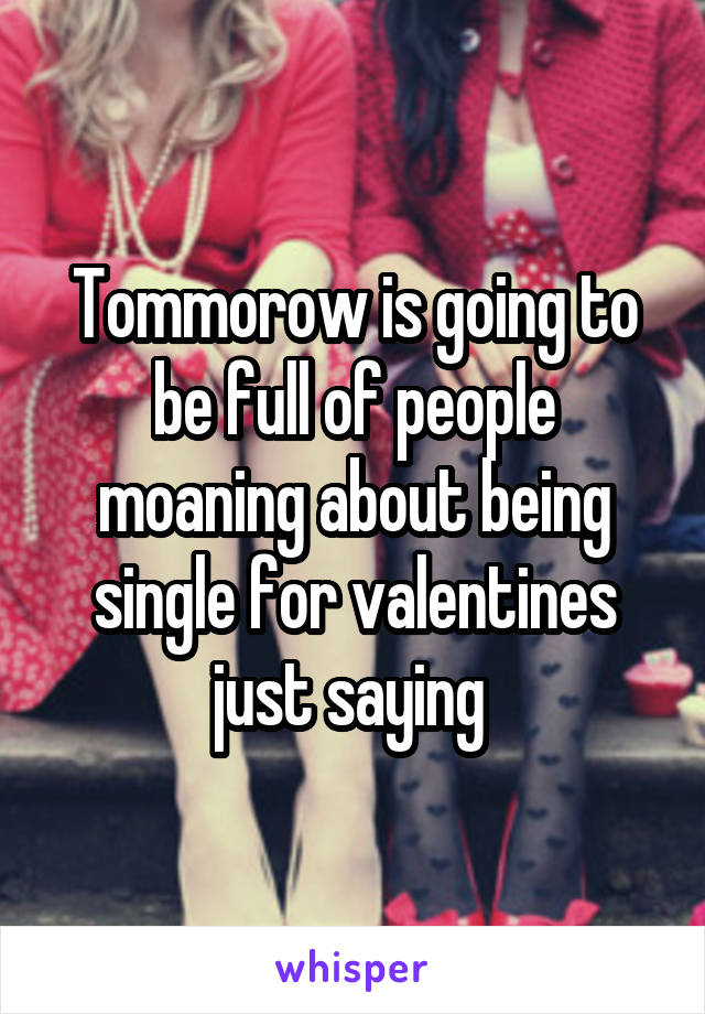 Tommorow is going to be full of people moaning about being single for valentines just saying