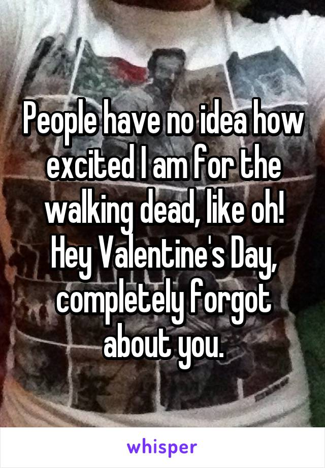 People have no idea how excited I am for the walking dead, like oh! Hey Valentine's Day, completely forgot about you.