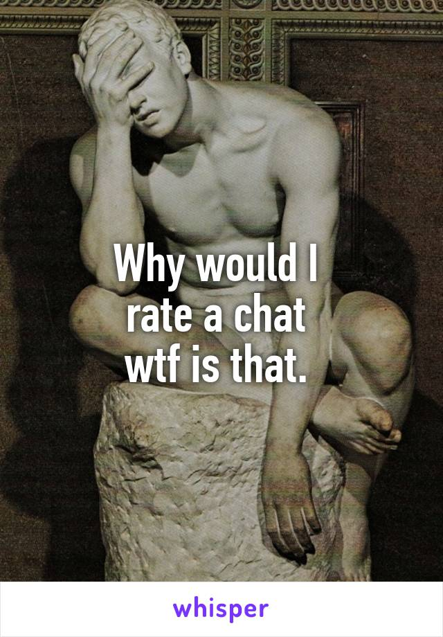 Why would I  rate a chat  wtf is that.