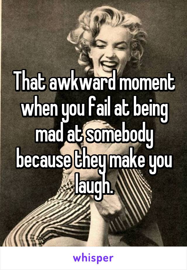 That awkward moment when you fail at being mad at somebody because they make you laugh.