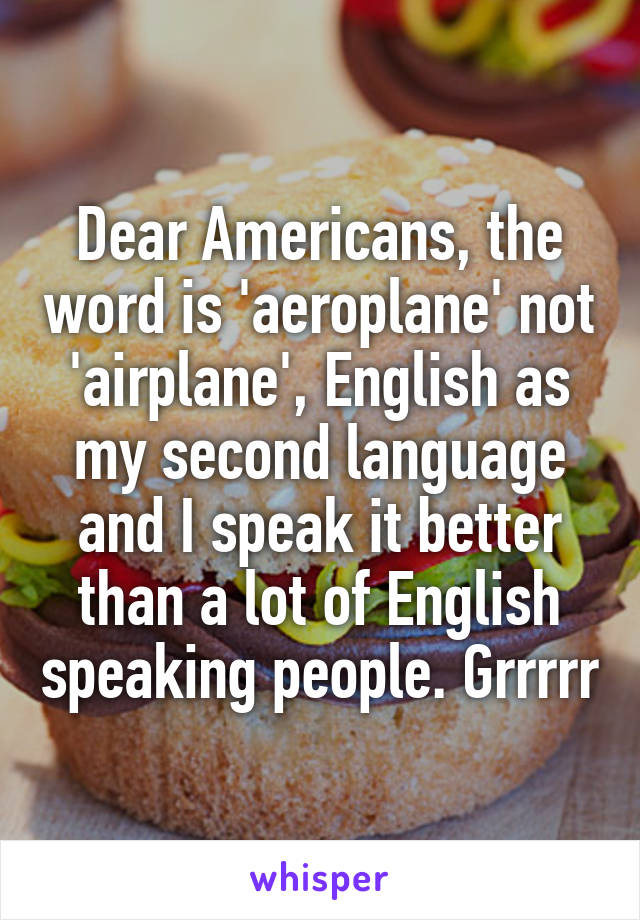 Dear Americans, the word is 'aeroplane' not 'airplane', English as my second language and I speak it better than a lot of English speaking people. Grrrrr