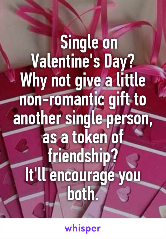 Single on Valentine's Day? Why not give a little non-romantic gift to another single person, as a token of friendship? It'll encourage you both.