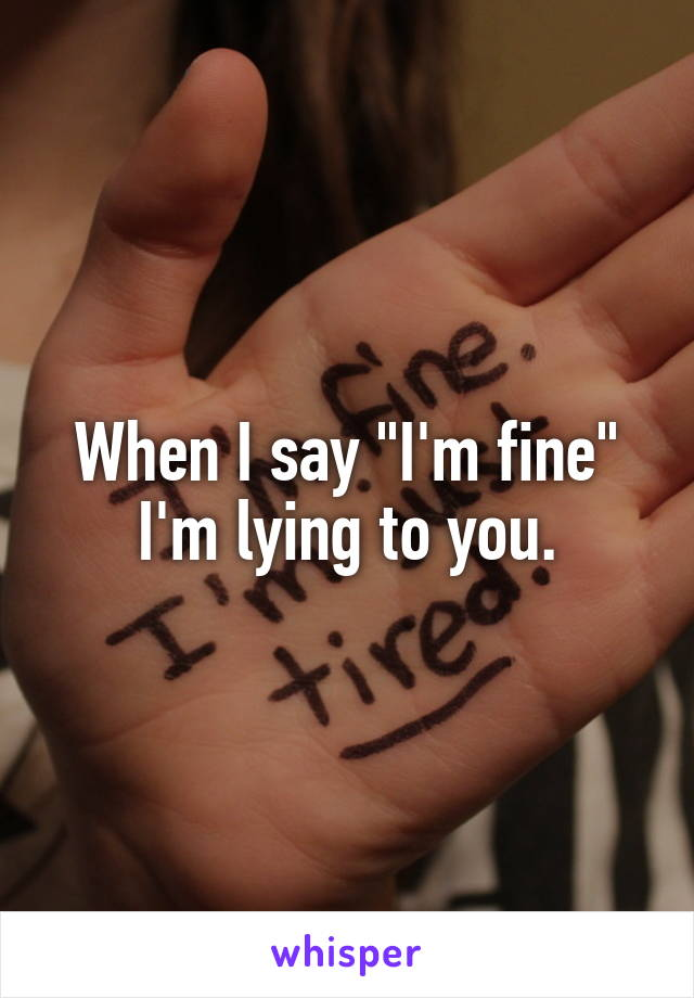 """When I say """"I'm fine"""" I'm lying to you."""