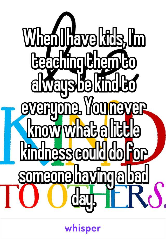 When I have kids, I'm teaching them to always be kind to everyone. You never know what a little kindness could do for someone having a bad day.
