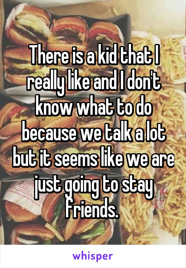 There is a kid that I really like and I don't know what to do because we talk a lot but it seems like we are just going to stay friends.