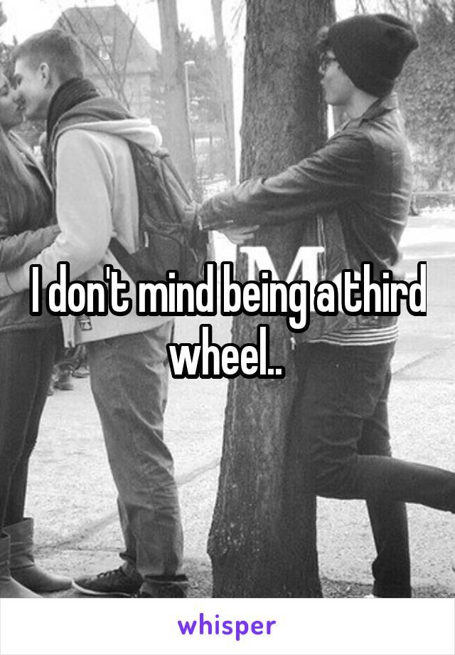 I don't mind being a third wheel..