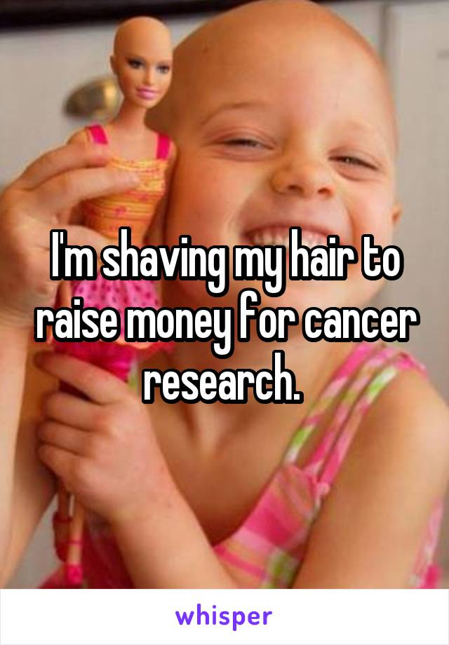 I'm shaving my hair to raise money for cancer research.