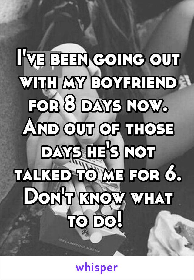 I've been going out with my boyfriend for 8 days now. And out of those days he's not talked to me for 6. Don't know what to do!