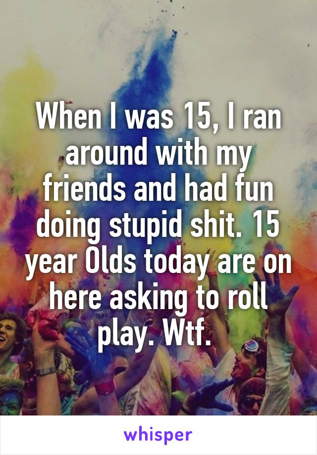 When I was 15, I ran around with my friends and had fun doing stupid shit. 15 year Olds today are on here asking to roll play. Wtf.