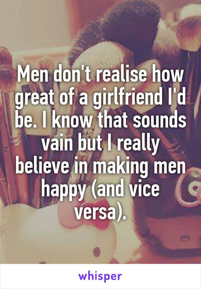 Men don't realise how great of a girlfriend I'd be. I know that sounds vain but I really believe in making men happy (and vice versa).