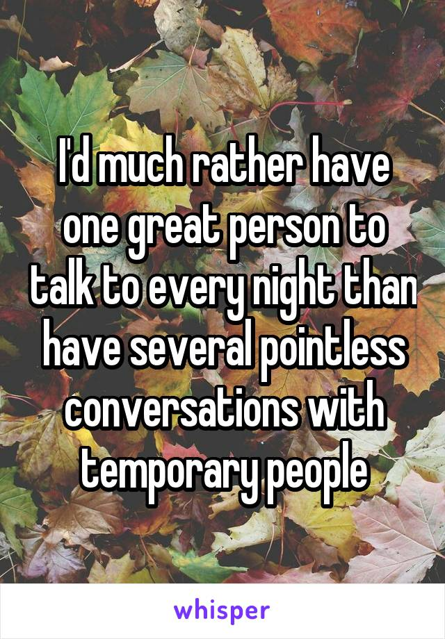 I'd much rather have one great person to talk to every night than have several pointless conversations with temporary people