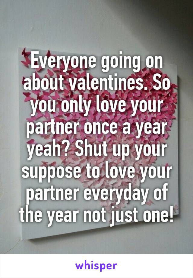 Everyone going on about valentines. So you only love your partner once a year yeah? Shut up your suppose to love your partner everyday of the year not just one!