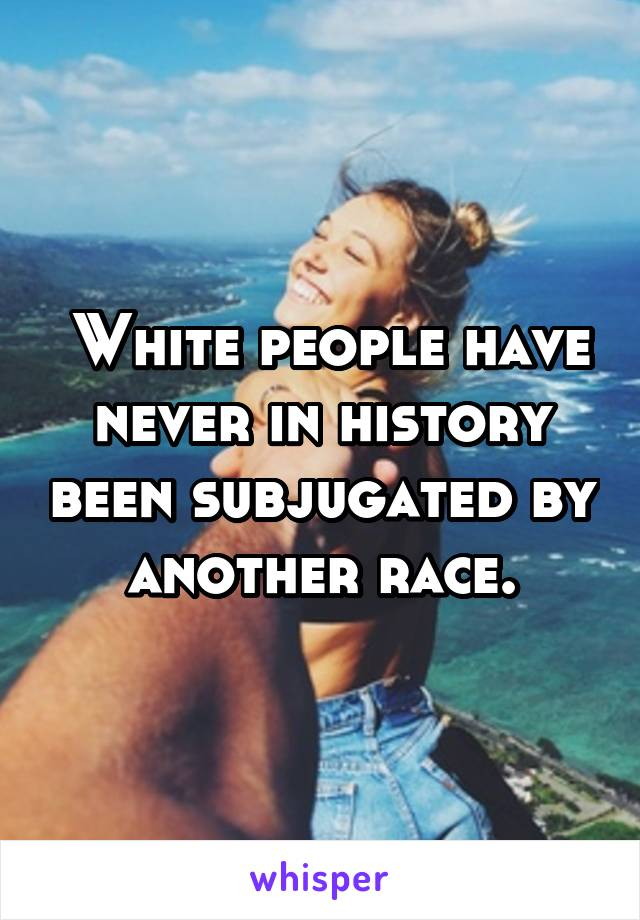 White people have never in history been subjugated by another race.