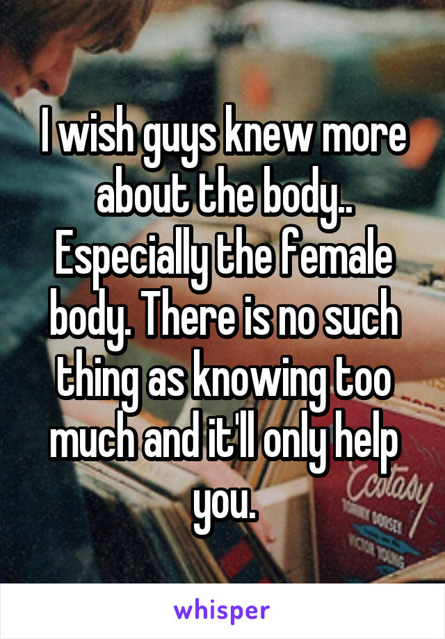 I wish guys knew more about the body.. Especially the female body. There is no such thing as knowing too much and it'll only help you.