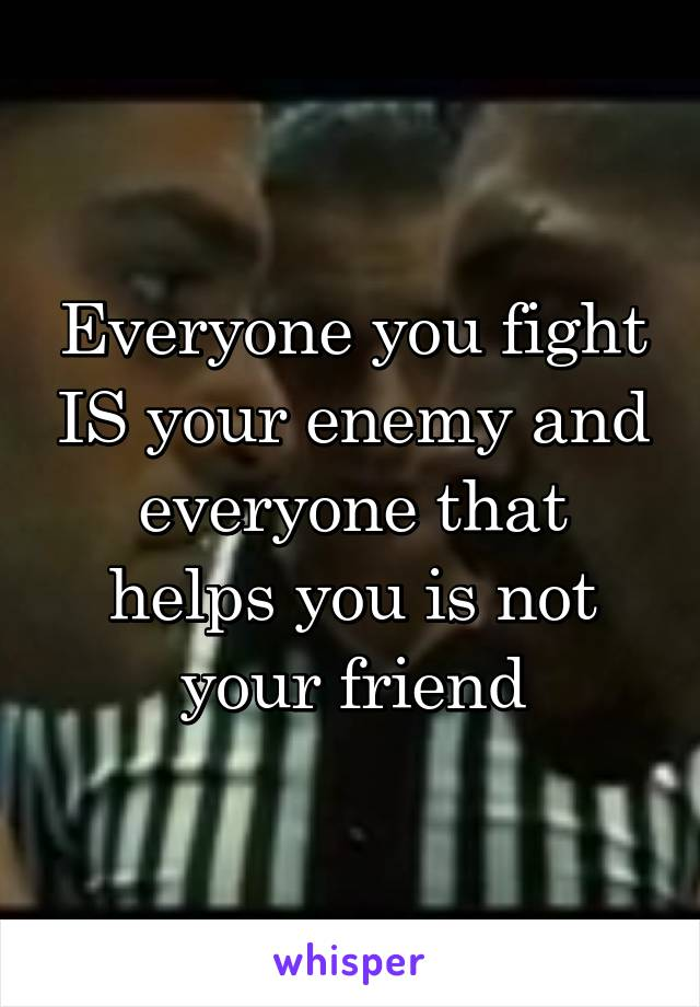 Everyone you fight IS your enemy and everyone that helps you is not your friend