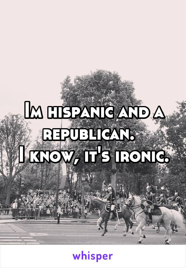 Im hispanic and a republican.   I know, it's ironic.
