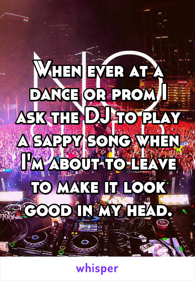 When ever at a dance or prom I ask the DJ to play a sappy song when I'm about to leave to make it look good in my head.