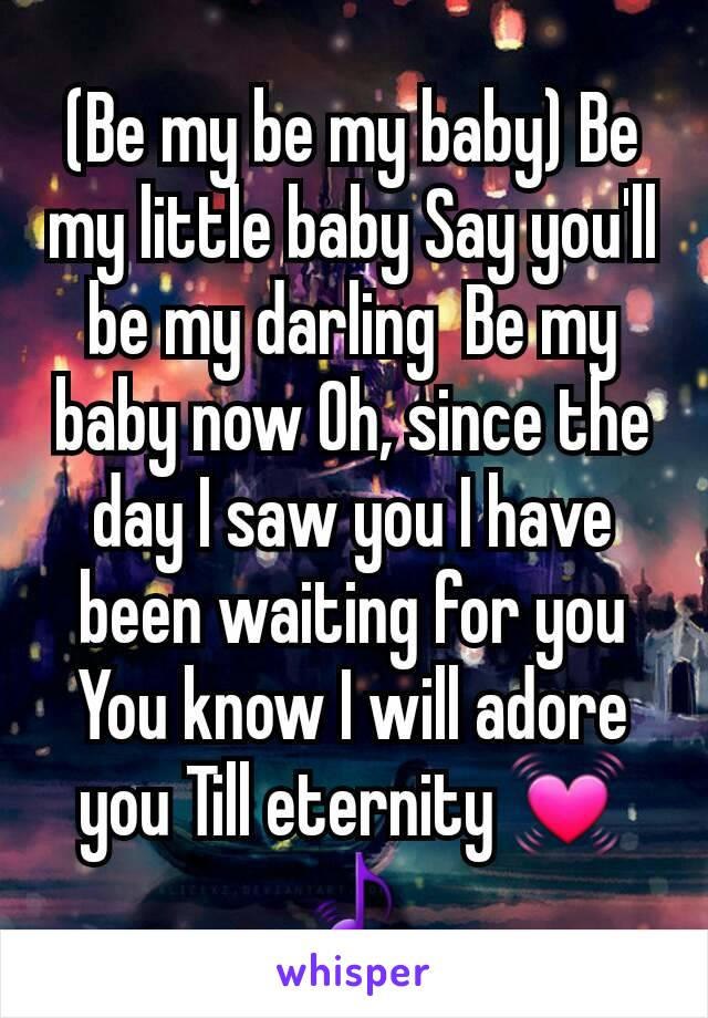(Be my be my baby) Be my little baby Say you'll be my darling  Be my baby now Oh, since the day I saw you I have been waiting for you You know I will adore you Till eternity 💓🎵
