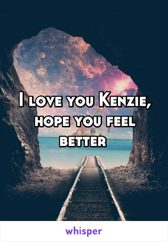I love you Kenzie, hope you feel better