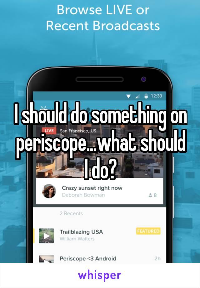 I should do something on periscope...what should I do?