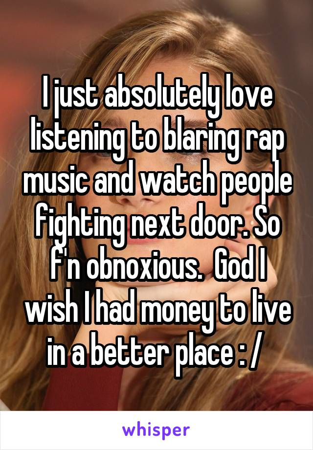 I just absolutely love listening to blaring rap music and watch people fighting next door. So f'n obnoxious.  God I wish I had money to live in a better place : /
