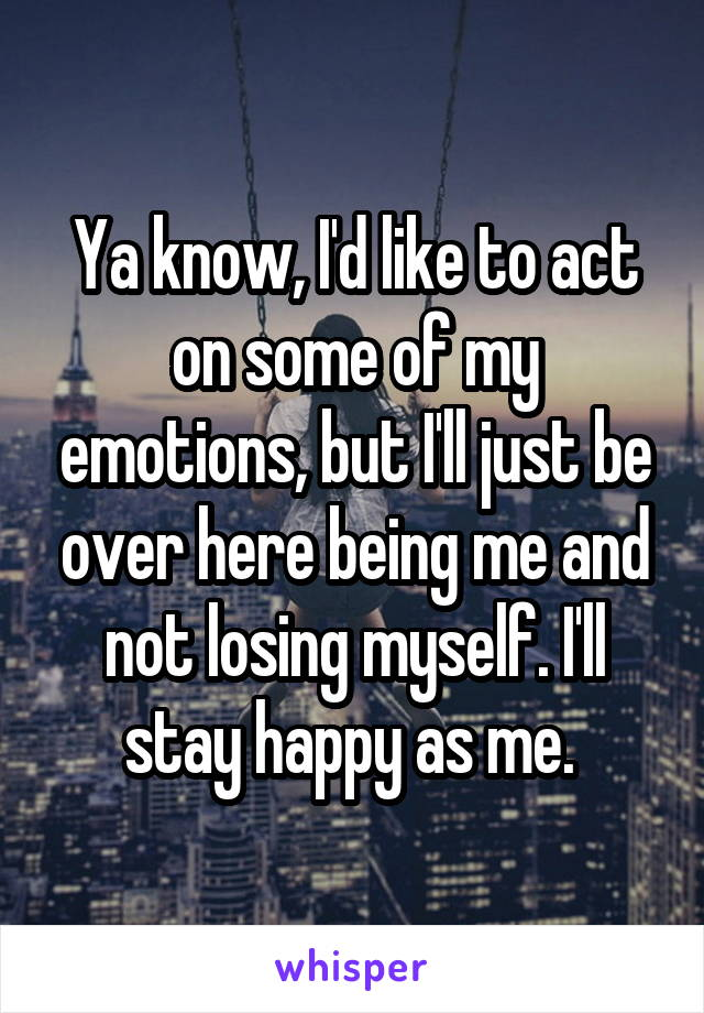 Ya know, I'd like to act on some of my emotions, but I'll just be over here being me and not losing myself. I'll stay happy as me.
