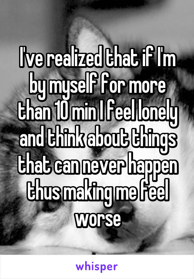 I've realized that if I'm by myself for more than 10 min I feel lonely and think about things that can never happen thus making me feel worse