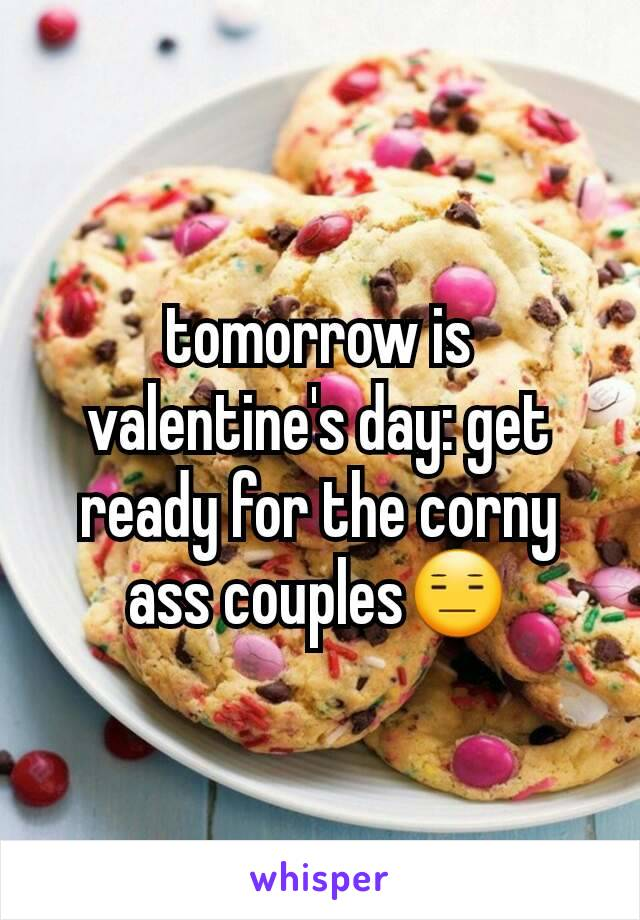 tomorrow is valentine's day: get ready for the corny ass couples😑
