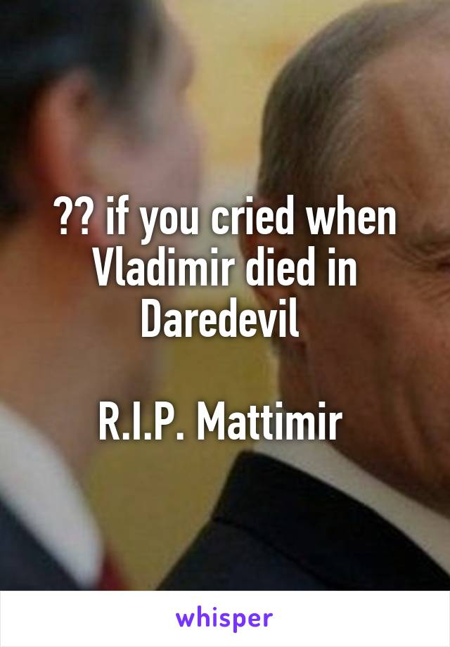 ❤️ if you cried when Vladimir died in Daredevil   R.I.P. Mattimir