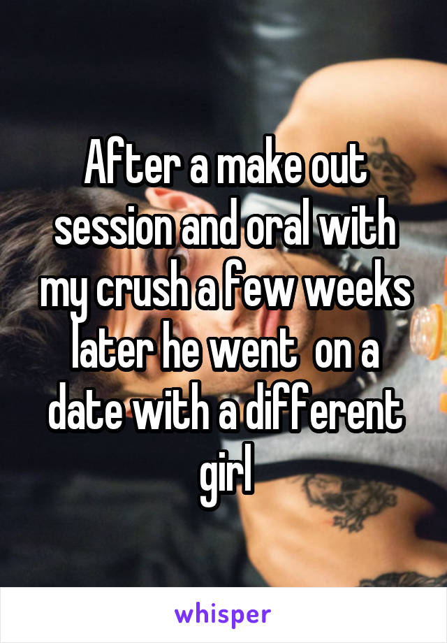 After a make out session and oral with my crush a few weeks later he went  on a date with a different girl