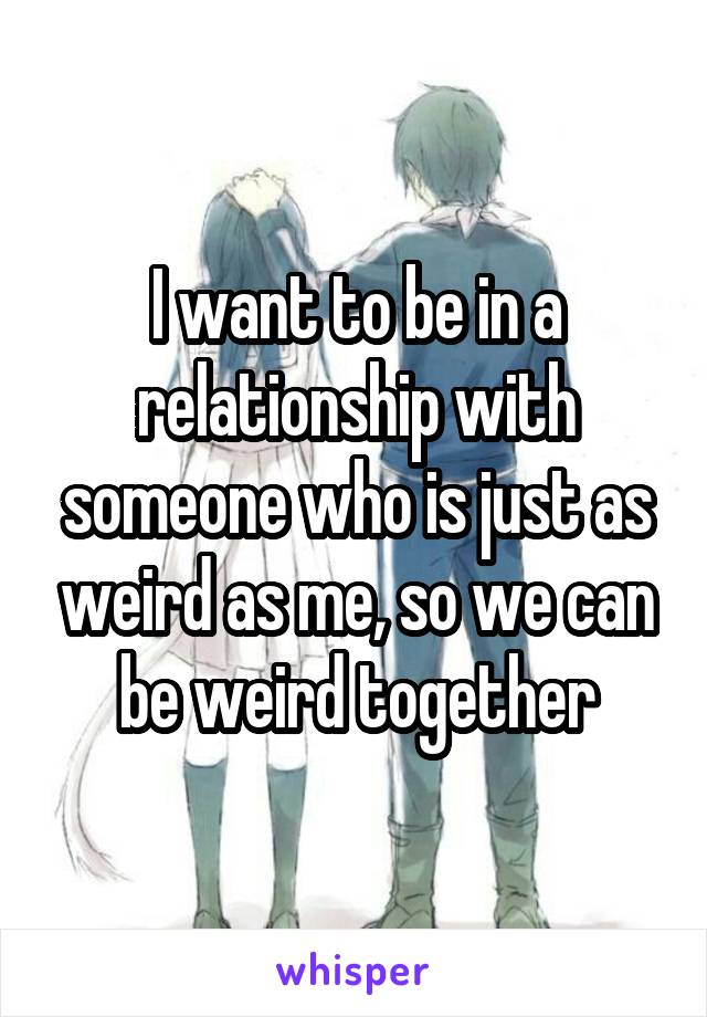 I want to be in a relationship with someone who is just as weird as me, so we can be weird together