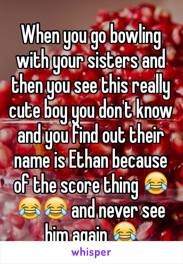 When you go bowling with your sisters and then you see this really cute boy you don't know and you find out their name is Ethan because of the score thing 😂😂😂 and never see him again 😂