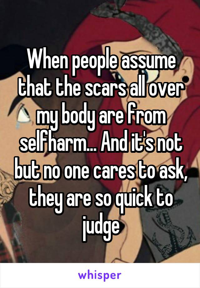 When people assume that the scars all over my body are from selfharm... And it's not but no one cares to ask, they are so quick to judge