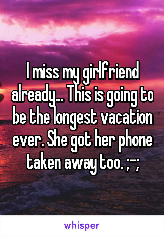 I miss my girlfriend already... This is going to be the longest vacation ever. She got her phone taken away too. ;-;