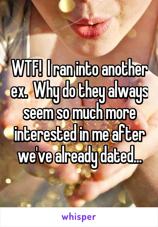 WTF!  I ran into another ex.  Why do they always seem so much more interested in me after we've already dated...