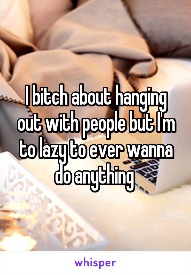 I bitch about hanging out with people but I'm to lazy to ever wanna do anything