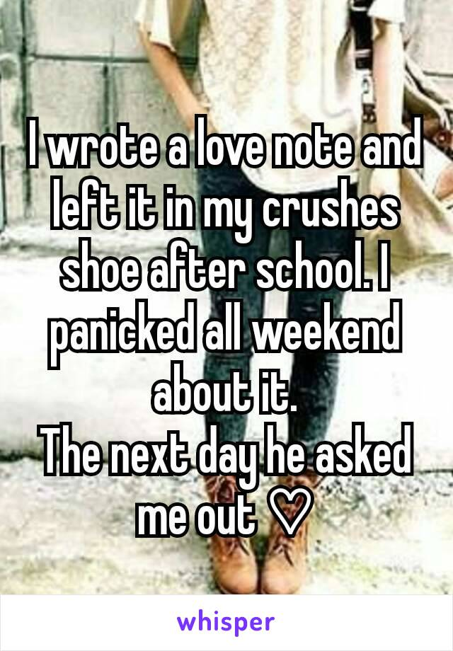 I wrote a love note and left it in my crushes shoe after school. I panicked all weekend about it. The next day he asked me out ♡